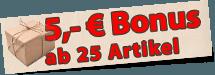 Nur bei uns - 5 Euro Bonus ab 25 Artikel